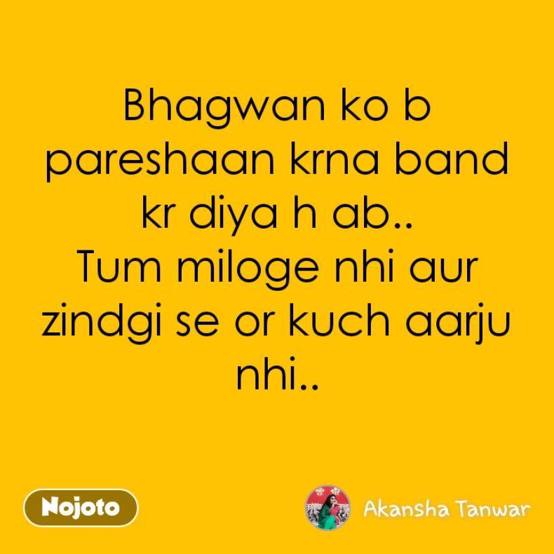 Bhagwan ko b pareshaan krna band kr diya h ab.. Tum miloge nhi aur zindgi se or kuch aarju nhi..