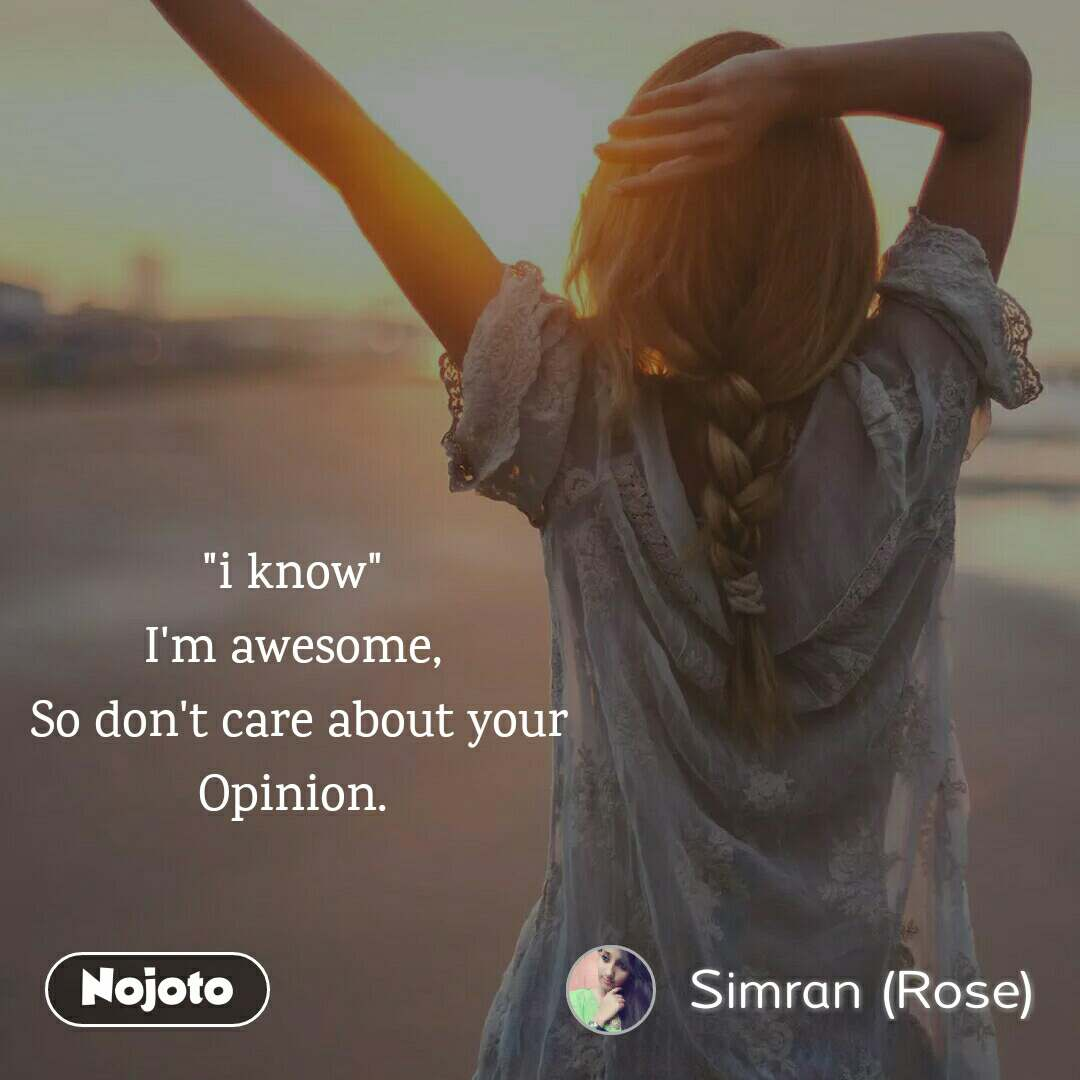 """""""i know""""  I'm awesome,  So don't care about your Opinion."""