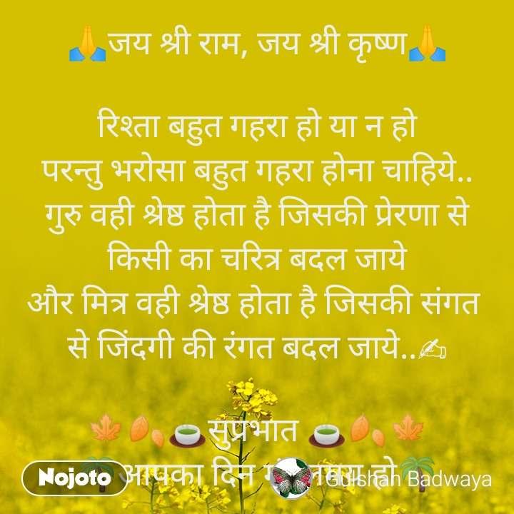 🙏जय श्री राम, जय श्री कृष्ण🙏  रिश्ता बहुत गहरा हो या न हो परन्तु भरोसा बहुत गहरा होना चाहिये.. गुरु वही श्रेष्ठ होता है जिसकी प्रेरणा से किसी का चरित्र बदल जाये और मित्र वही श्रेष्ठ होता है जिसकी संगत  से जिंदगी की रंगत बदल जाये..✍  🍁🍂🍵सुप्रभात 🍵🍂🍁 🌴आपका दिन मंगलमय हो🌴