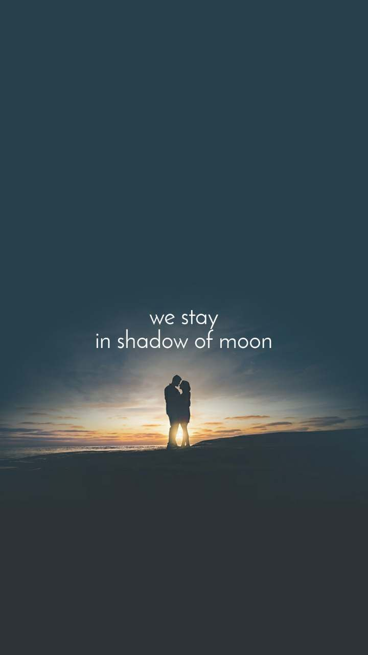 we stay in shadow of moon