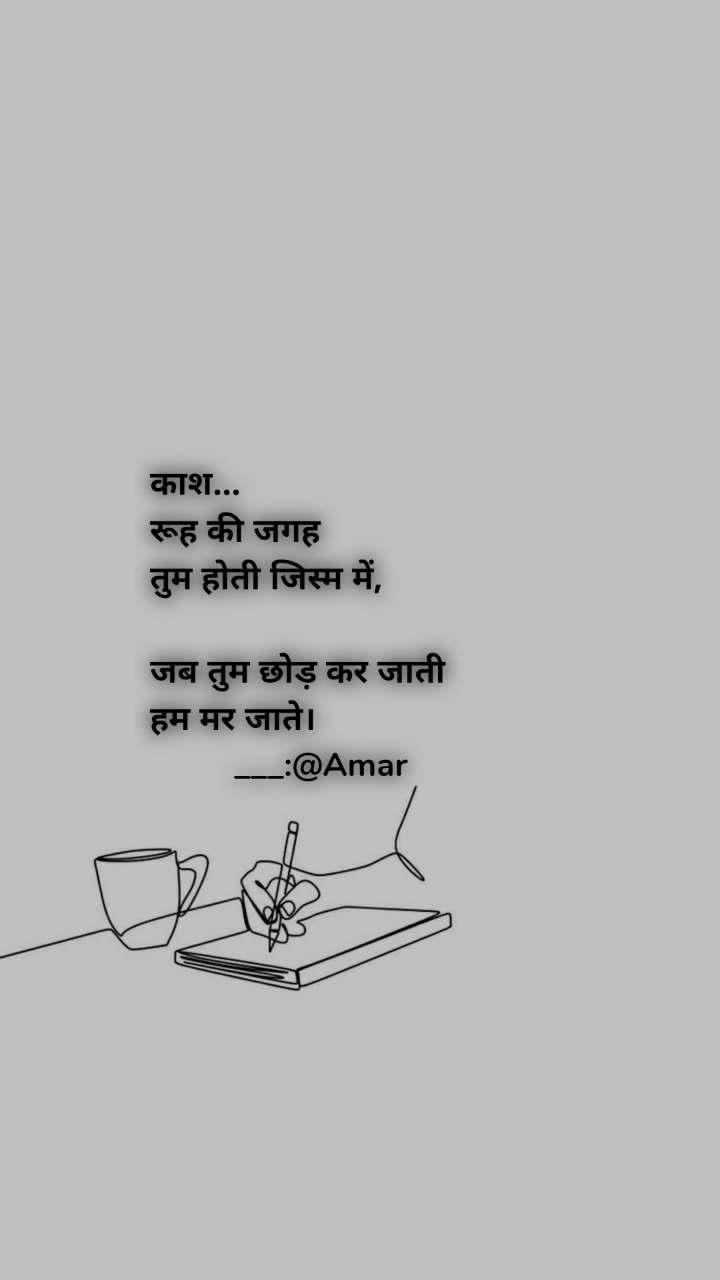 काश... रूह की जगह  तुम होती जिस्म में,  जब तुम छोड़ कर जाती  हम मर जाते।          ___:@Amar