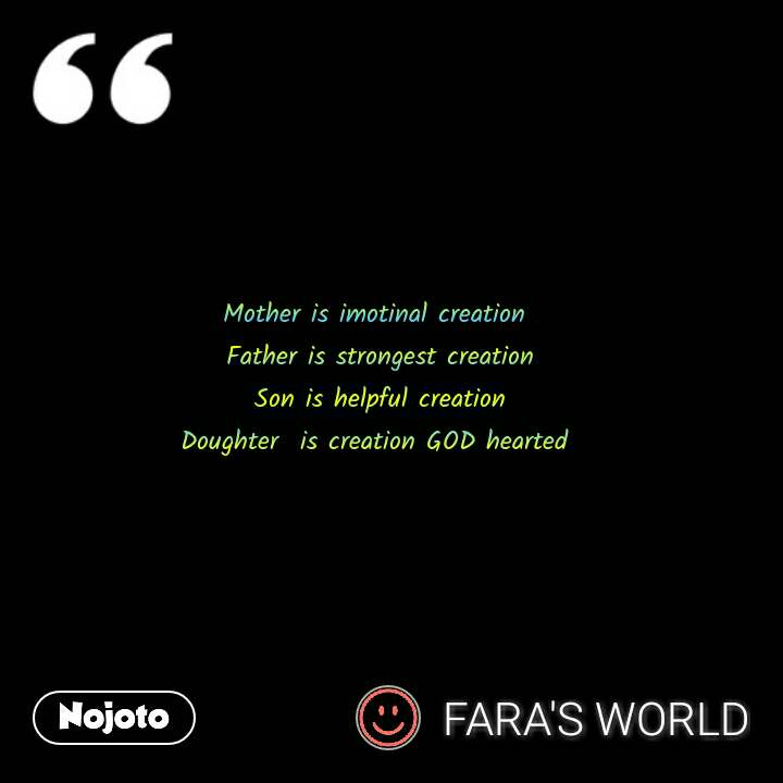 Mother is imotinal creation  Father is strongest creation Son is helpful creation Doughter  is creation GOD hearted  #NojotoQuote