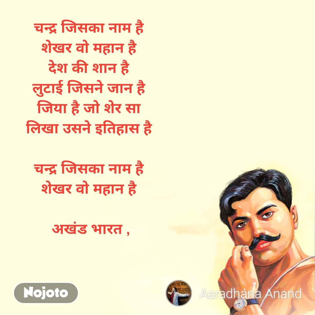 चन्द्र जिसका नाम है  शेखर वो महान है  देश की शान है  लुटाई जिसने जान है  जिया है जो शेर सा  लिखा उसने इतिहास है   चन्द्र जिसका नाम है  शेखर वो महान है   अखंड भारत ,
