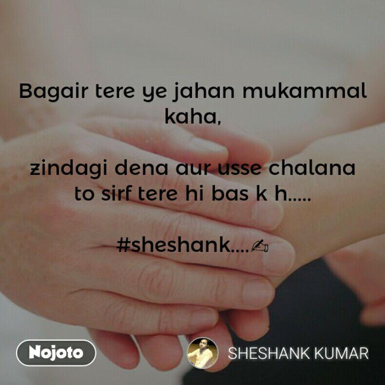 Bagair tere ye jahan mukammal kaha,  zindagi dena aur usse chalana to sirf tere hi bas k h.....  #sheshank....✍