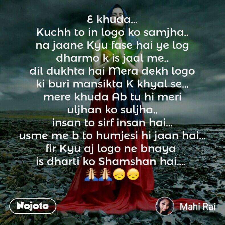 E khuda... Kuchh to in logo ko samjha.. na jaane Kyu fase hai ye log  dharmo k is jaal me..  dil dukhta hai Mera dekh logo ki buri mansikta K khyal se... mere khuda Ab tu hi meri uljhan ko suljha.. insan to sirf insan hai... usme me b to humjesi hi jaan hai... fir Kyu aj logo ne bnaya  is dharti ko Shamshan hai....  🙏🙏😞😞