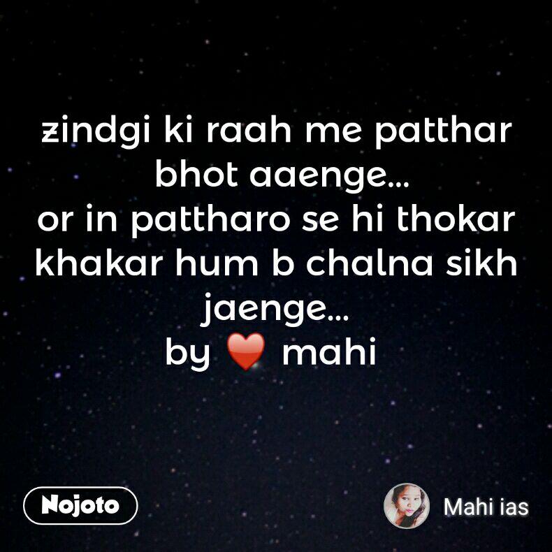 zindgi ki raah me patthar  bhot aaenge... or in pattharo se hi thokar khakar hum b chalna sikh jaenge... by ♥ mahi