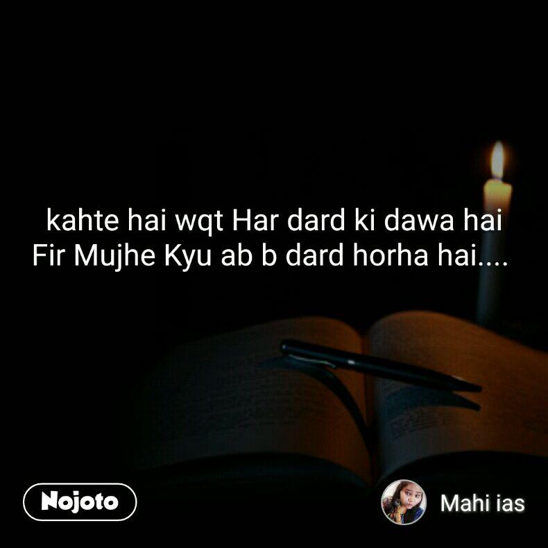 kahte hai wqt Har dard ki dawa hai Fir Mujhe Kyu ab b dard horha hai....