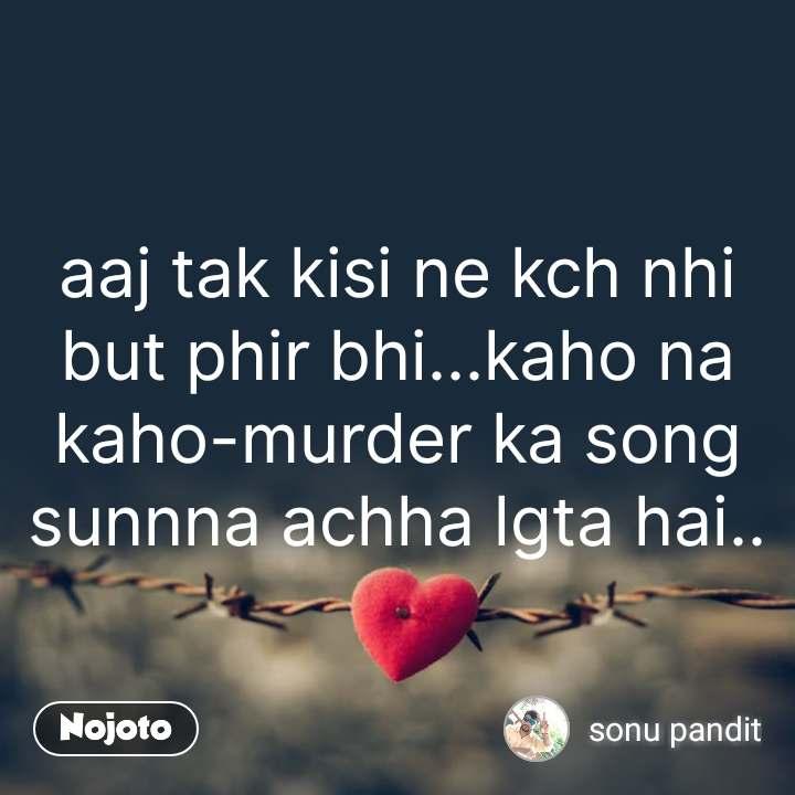 Tum se ek shikayat hai aaj tak kisi ne kch nhi but phir bhi...kaho na kaho-murder ka song sunnna achha lgta hai.. #NojotoQuote