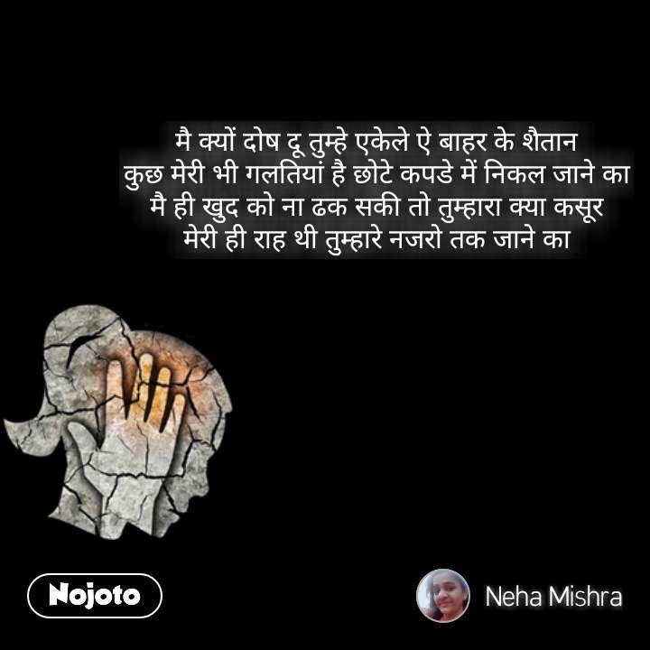 Girl quotes in Hindi मै क्यों दोष दू तुम्हे एकेले ऐ बाहर के शैतान कुछ मेरी भी गलतियां है छोटे कपडे में निकल जाने का मै ही खुद को ना ढक सकी तो तुम्हारा क्या कसूर मेरी ही राह थी तुम्हारे नजरो तक जाने का #NojotoQuote