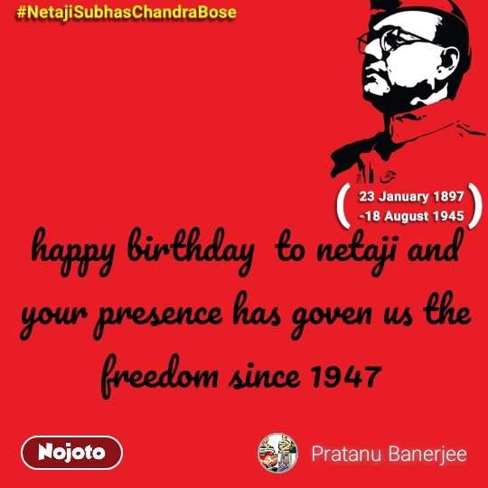 #NetajiSubhasChandraBose  happy birthday  to netaji and your presence has goven us the freedom since 1947