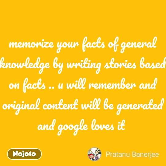 memorize your facts of general knowledge by writing stories based on facts .. u will remember and original content will be generated and google loves it