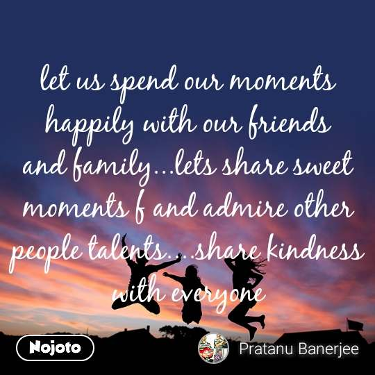 let us spend our moments happily with our friends and family...lets share sweet moments f and admire other people talents....share kindness with everyone