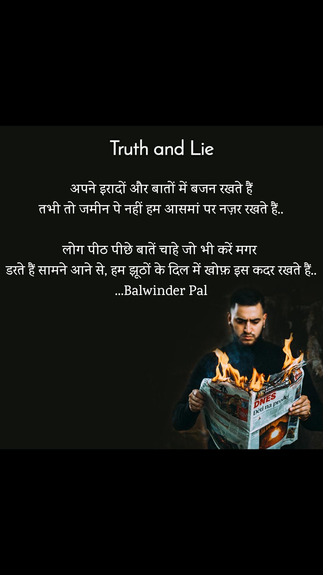 Truth and Lie अपने इरादों और बातों में बजन रखते हैं तभी तो जमीन पे नहीं हम आसमां पर नज़र रखते हैं..  लोग पीठ पीछे बातें चाहे जो भी करें मगर  डरते हैं सामने आने से, हम झूठों के दिल में खोफ़ इस कदर रखते हैं.. ...Balwinder Pal