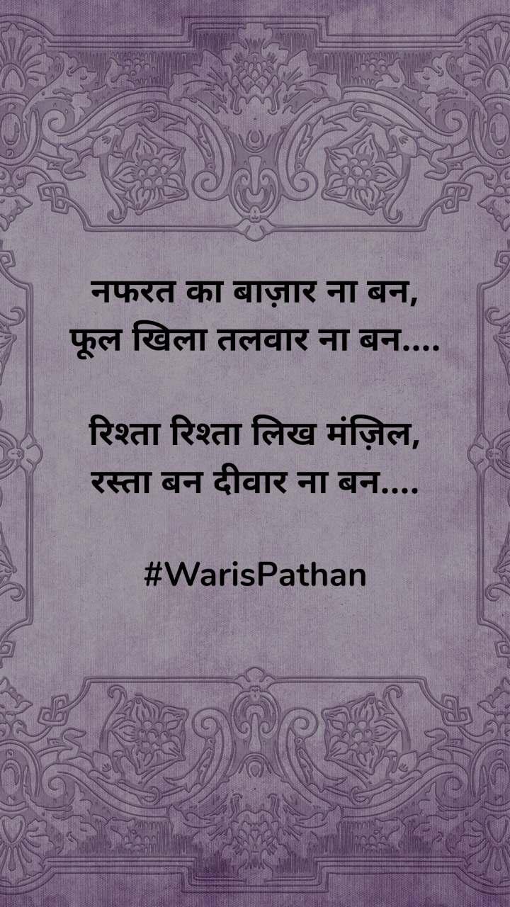 नफरत का बाज़ार ना बन, फूल खिला तलवार ना बन....  रिश्ता रिश्ता लिख मंज़िल, रस्ता बन दीवार ना बन....  #WarisPathan