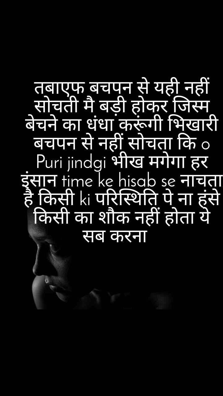 तबाएफ बचपन से यही नहीं सोचती मै बड़ी होकर जिस्म बेचने का धंधा करूंगी भिखारी बचपन से नहीं सोचता कि o Puri jindgi भीख मगेगा हर इंसान time ke hisab se नाचता है किसी ki परिस्थिति पे ना हंसे किसी का शौक नहीं होता ये सब करना