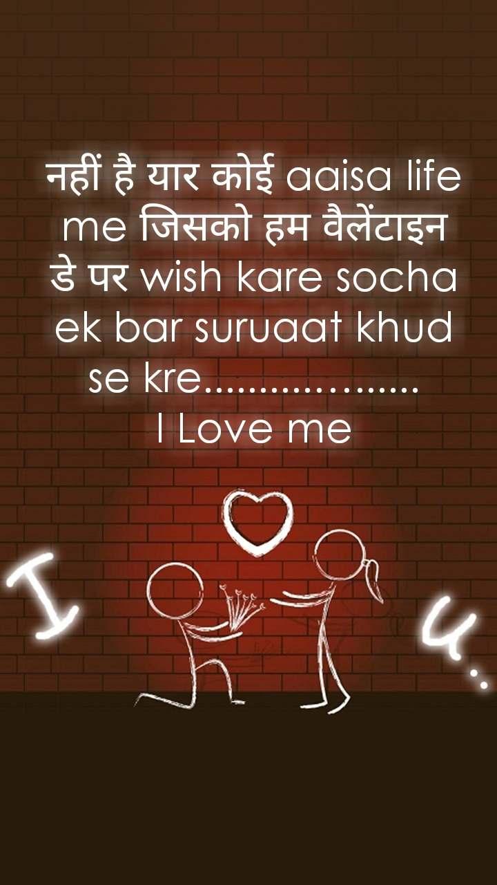 नहीं है यार कोई aaisa life me जिसको हम वैलेंटाइन डे पर wish kare socha ek bar suruaat khud se kre..........…......                              I Love me