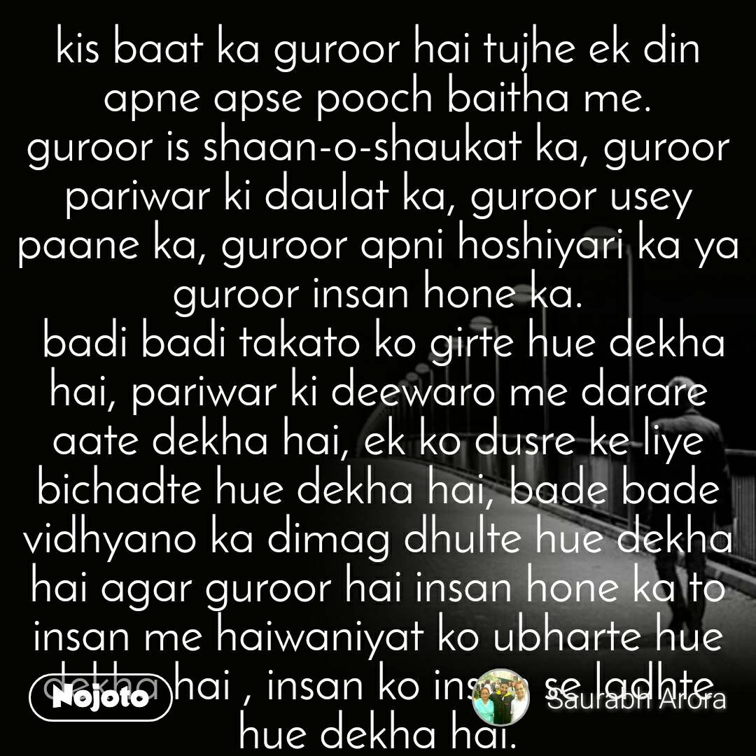 kis baat ka guroor hai tujhe ek din apne apse pooch baitha me. guroor is shaan-o-shaukat ka, guroor pariwar ki daulat ka, guroor usey paane ka, guroor apni hoshiyari ka ya guroor insan hone ka.  badi badi takato ko girte hue dekha hai, pariwar ki deewaro me darare aate dekha hai, ek ko dusre ke liye bichadte hue dekha hai, bade bade vidhyano ka dimag dhulte hue dekha hai agar guroor hai insan hone ka to insan me haiwaniyat ko ubharte hue dekha hai , insan ko insan se ladhte hue dekha hai. anmol hu me ye sunte hue dekha hai lekin wahi dusri taraf apne aapko bikte hue dekha hai. bahar ki gandagi to mita leta hu samaj me to me jee leta hu par apne apse mene nazre churate hue dekha hai. you to bande hai hum sab  uske par apne banaye hue mandir maszido ke liye uski banayi hui kala se khilwad hote hue dekha hai. jabse hosh sambhala hu dosto sach ko jhooth , jhooth ko sach hote hue dekha hai. are hum kya cheez hai yaaro, mene badi badi chattano ko girte hue dekha h, samundar ki lehero ka tandav dekha hai, khamosh aag ka vikral roop dekha hai. fir kaise himmat juta li mene pooch baitha apne aapse kaun hu me? jab tatoli apni potli to apne apko shunya saman hote hue dekha hai apne apko shunya saman hote hue dekha hai.