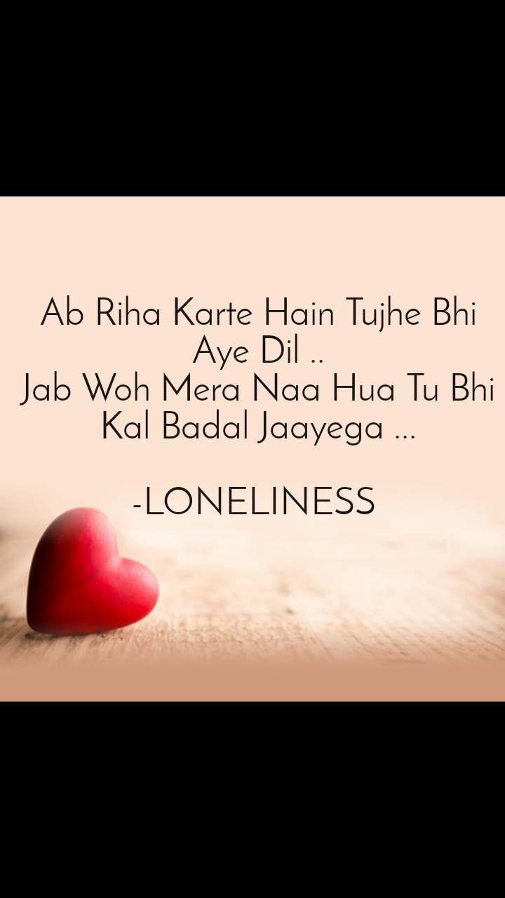 Dil Shayari  Ab Riha Karte Hain Tujhe Bhi Aye Dil .. Jab Woh Mera Naa Hua Tu Bhi Kal Badal Jaayega ...  -LONELINESS