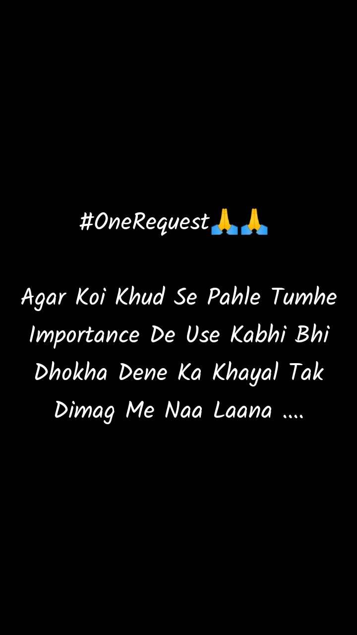 #OneRequest🙏🙏   Agar Koi Khud Se Pahle Tumhe Importance De Use Kabhi Bhi Dhokha Dene Ka Khayal Tak Dimag Me Naa Laana ....