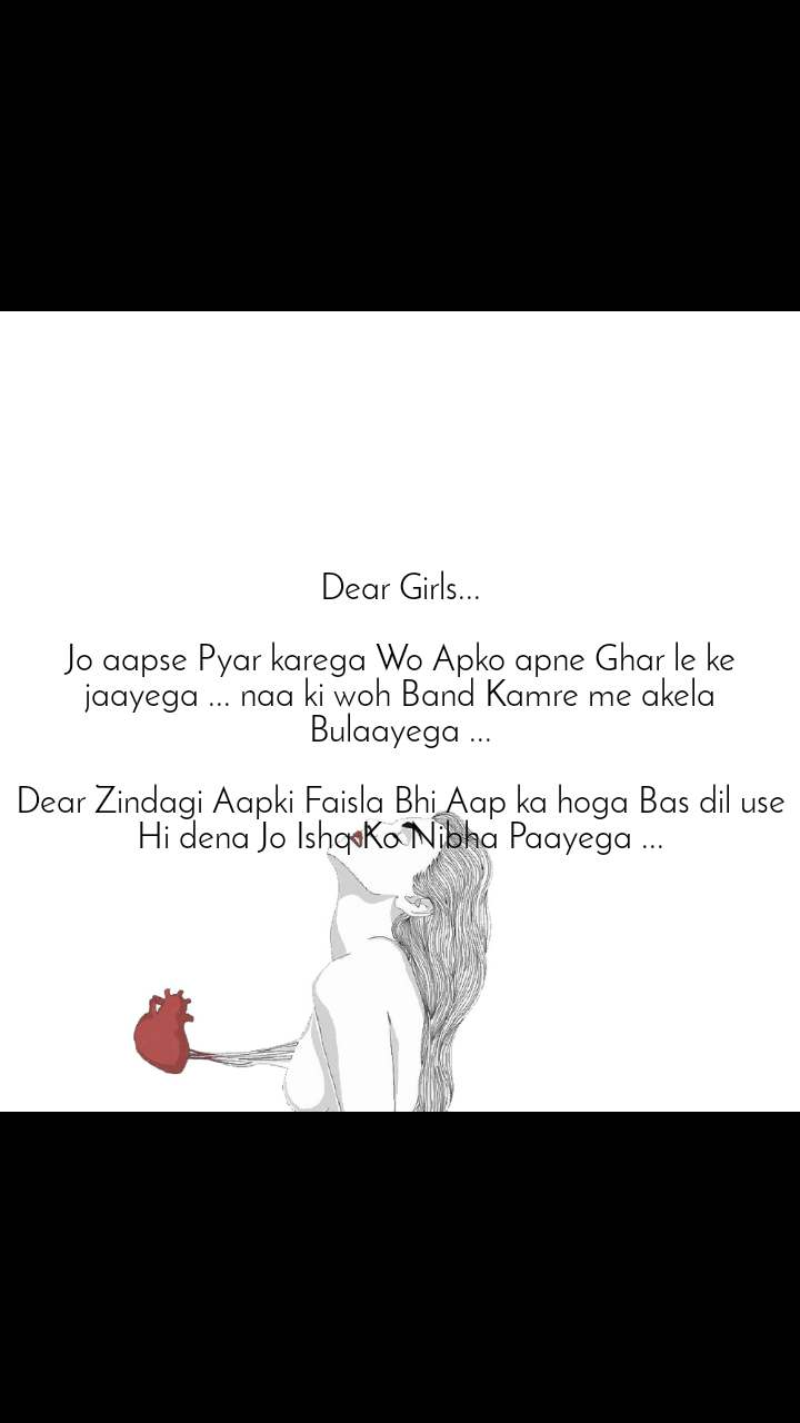 Dear Girls...  Jo aapse Pyar karega Wo Apko apne Ghar le ke jaayega ... naa ki woh Band Kamre me akela Bulaayega ...  Dear Zindagi Aapki Faisla Bhi Aap ka hoga Bas dil use Hi dena Jo Ishq Ko Nibha Paayega ...