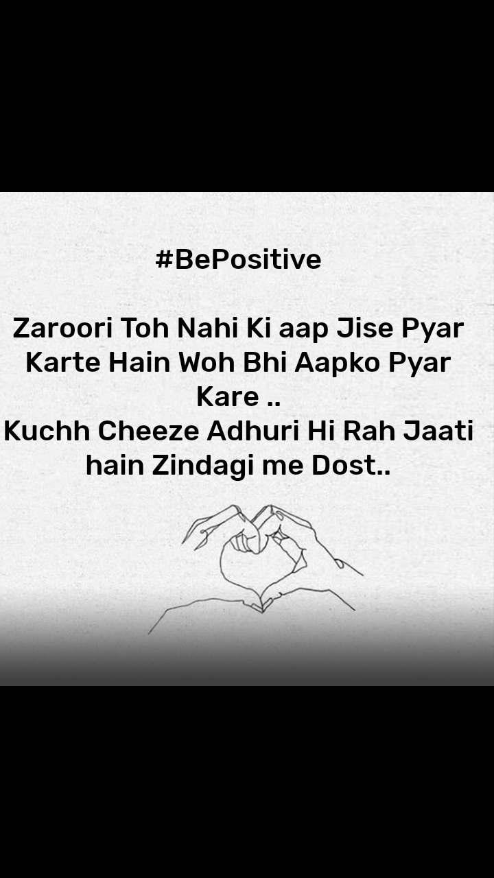 #BePositive  Zaroori Toh Nahi Ki aap Jise Pyar Karte Hain Woh Bhi Aapko Pyar Kare .. Kuchh Cheeze Adhuri Hi Rah Jaati hain Zindagi me Dost..