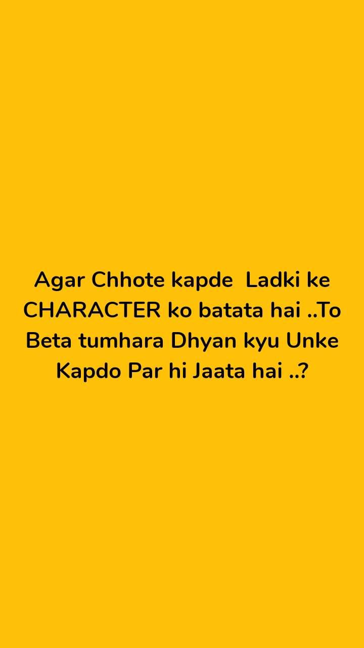 Agar Chhote kapde  Ladki ke CHARACTER ko batata hai ..To Beta tumhara Dhyan kyu Unke Kapdo Par hi Jaata hai ..?