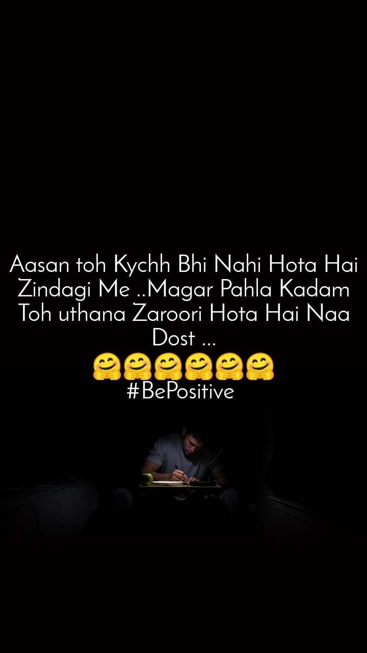Aasan toh Kychh Bhi Nahi Hota Hai Zindagi Me ..Magar Pahla Kadam Toh uthana Zaroori Hota Hai Naa Dost ... 🤗🤗🤗🤗🤗🤗 #BePositive