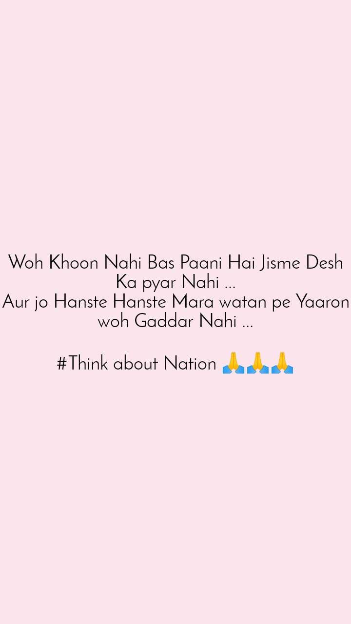 Woh Khoon Nahi Bas Paani Hai Jisme Desh Ka pyar Nahi ... Aur jo Hanste Hanste Mara watan pe Yaaron woh Gaddar Nahi ...  #Think about Nation 🙏🙏🙏