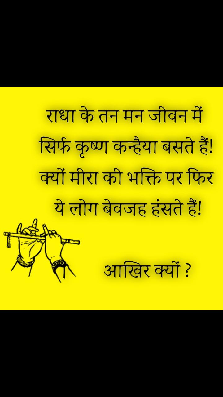 राधा के तन मन जीवन में  सिर्फ कृष्ण कन्हैया बसते हैं! क्यों मीरा की भक्ति पर फिर  ये लोग बेवजह हंसते हैं!  ।         आखिर क्यों ?