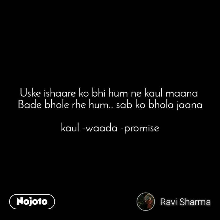 Uske ishaare ko bhi hum ne kaul maana  Bade bhole rhe hum.. sab ko bhola jaana  kaul -waada -promise