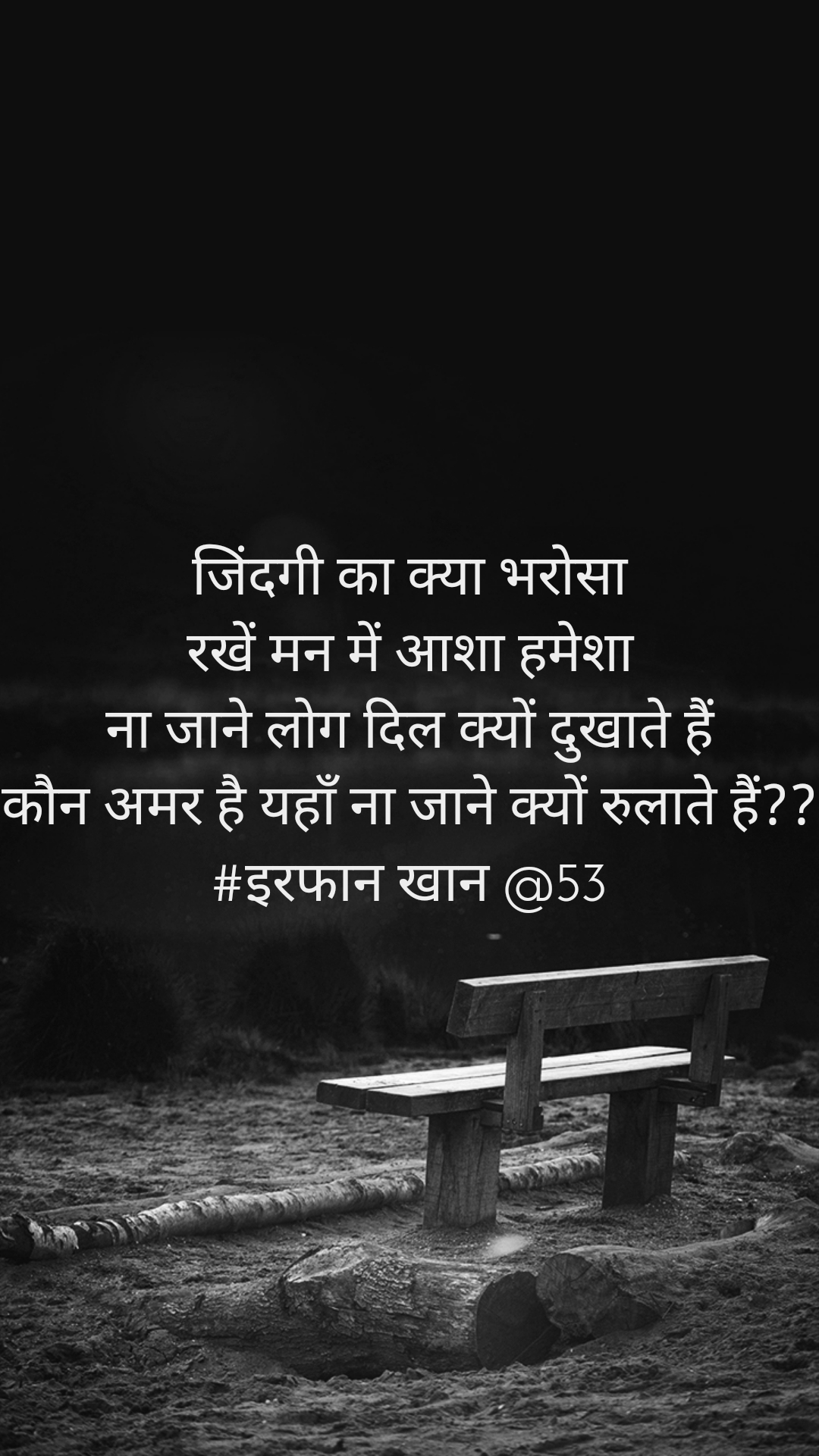 जिंदगी का क्या भरोसा रखें मन में आशा हमेशा ना जाने लोग दिल क्यों दुखाते हैं कौन अमर है यहाँ ना जाने क्यों रुलाते हैं?? #इरफान खान @53