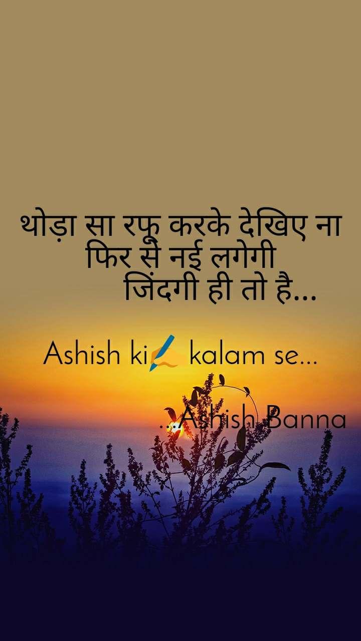 थोड़ा सा रफू करके देखिए ना                 फिर से नई लगेगी           जिंदगी ही तो है...  Ashish ki✍️kalam se...                    ...Ashish Banna