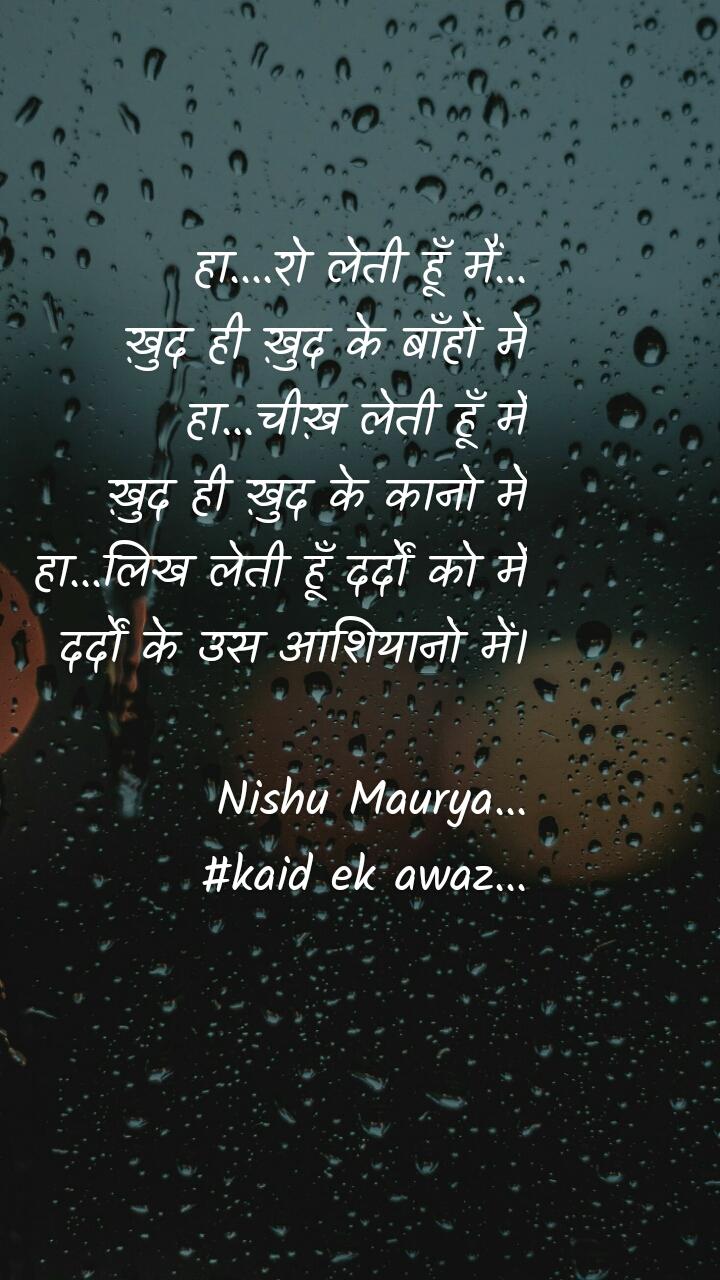 हा....रो लेती हूँ मैं... ख़ुद ही ख़ुद के बाँहों में हा...चीख़ लेती हूँ मैं ख़ुद ही ख़ुद के कानो में हा...लिख लेती हूँ दर्दों को मैं दर्दों के उस आशियानो में।  Nishu Maurya... #kaid ek awaz...