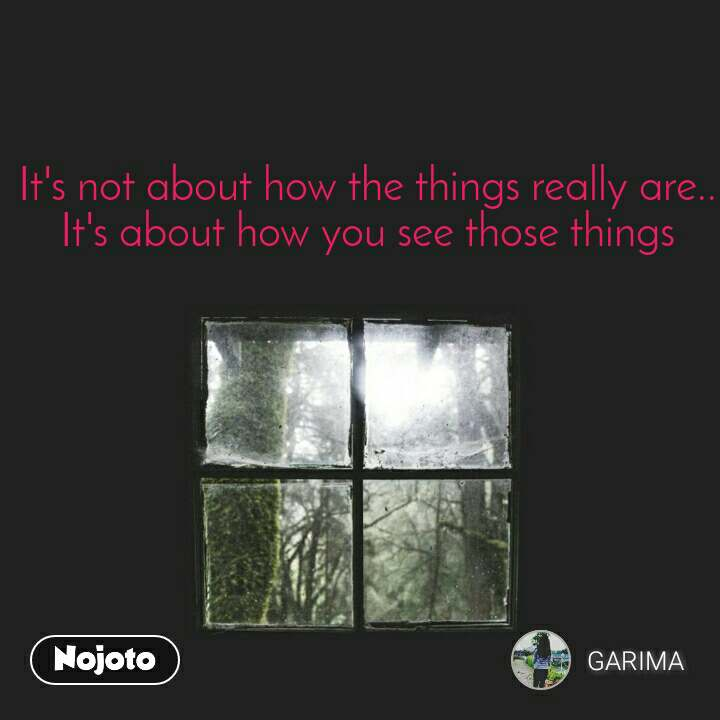 It's not about how the things really are.. It's about how you see those things