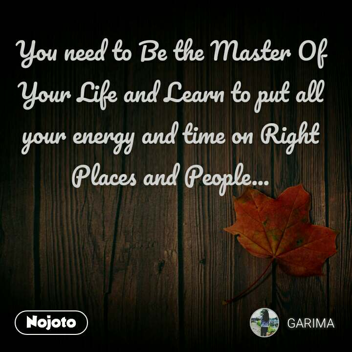 You need to Be the Master Of Your Life and Learn to put all your energy and time on Right Places and People...