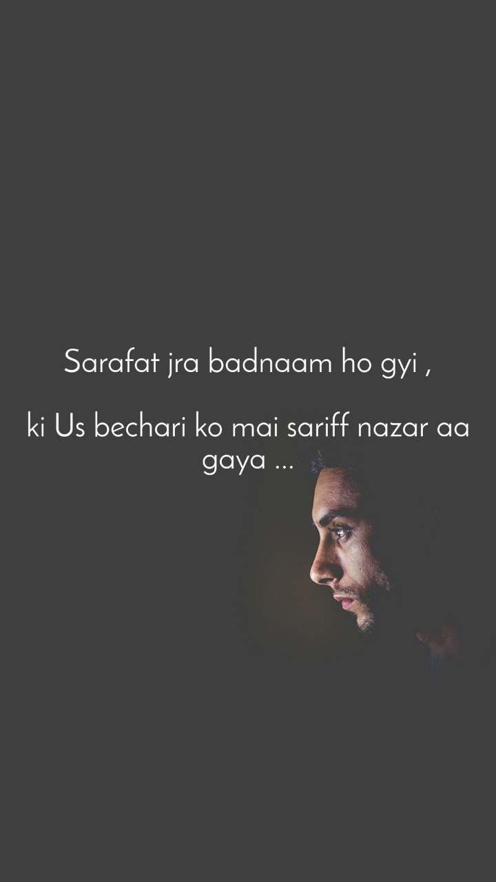 Sarafat jra badnaam ho gyi ,  ki Us bechari ko mai sariff nazar aa gaya ...