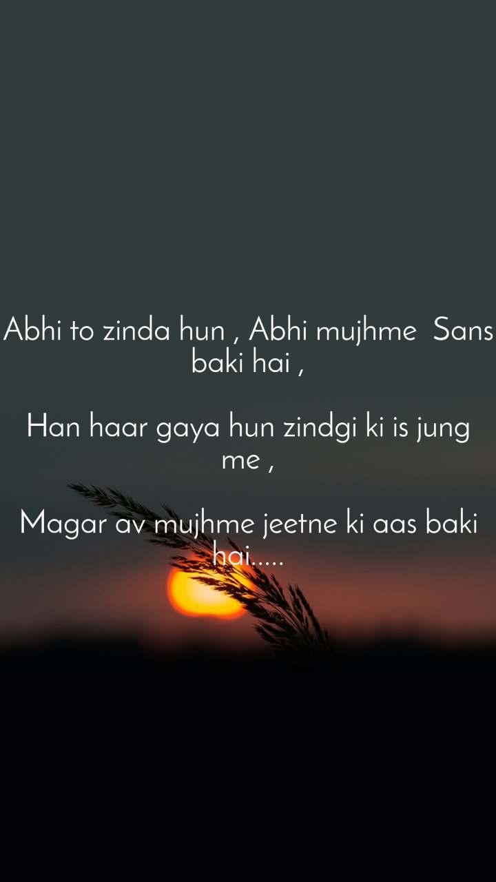 Abhi to zinda hun , Abhi mujhme  Sans baki hai ,  Han haar gaya hun zindgi ki is jung me ,  Magar av mujhme jeetne ki aas baki hai.....