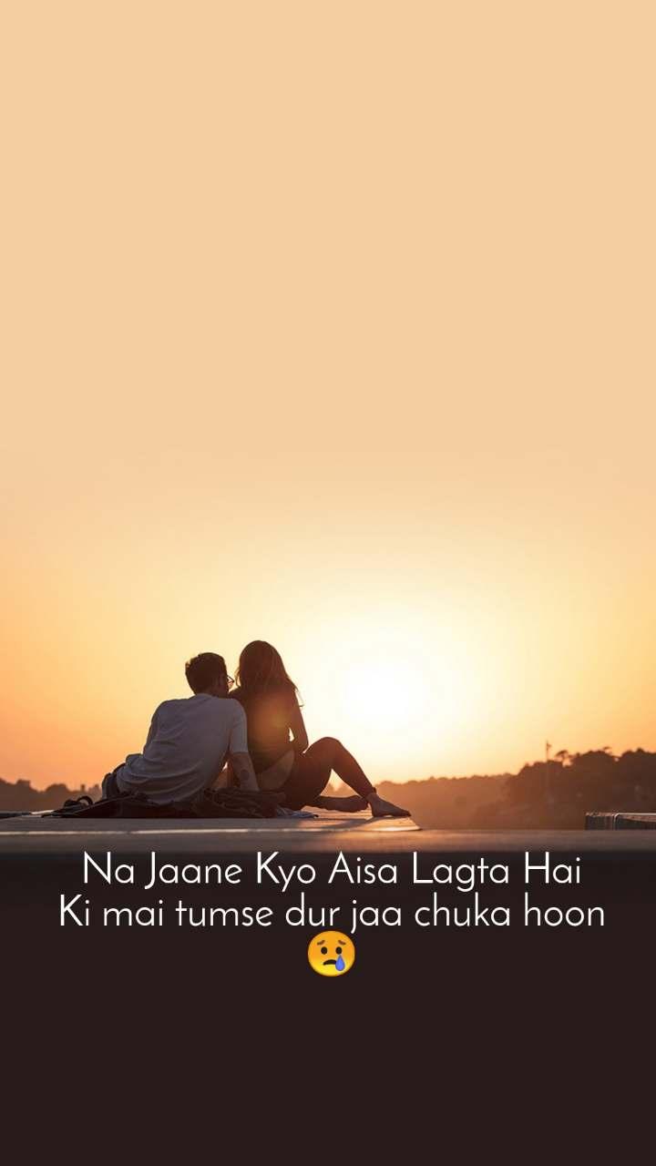 Na Jaane Kyo Aisa Lagta Hai Ki mai tumse dur jaa chuka hoon 😢