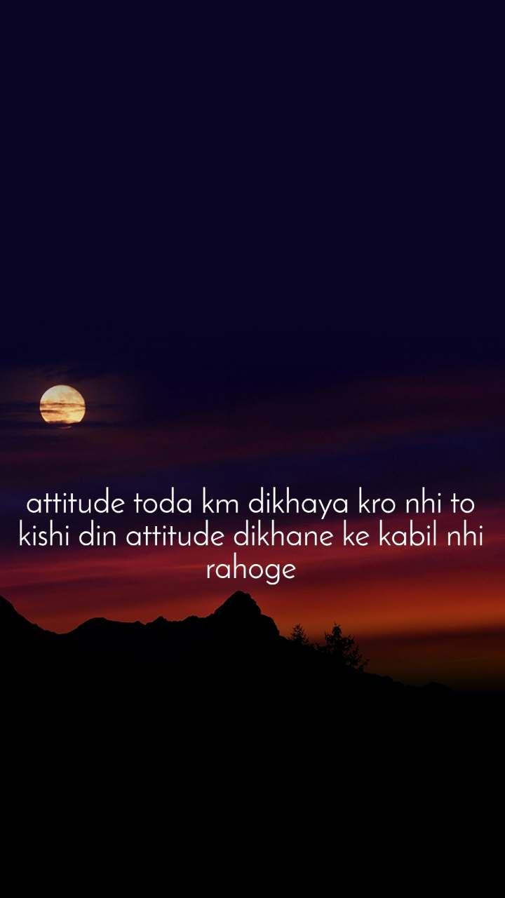 attitude toda km dikhaya kro nhi to kishi din attitude dikhane ke kabil nhi rahoge