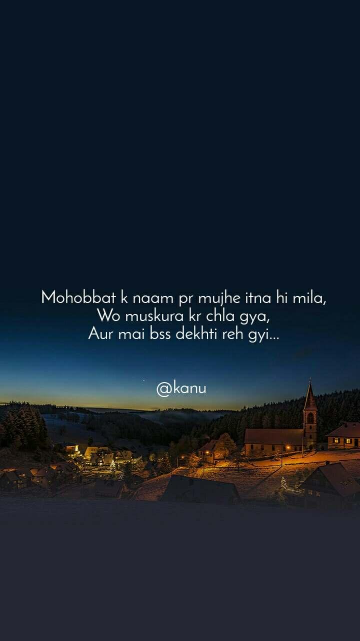 Mohobbat k naam pr mujhe itna hi mila, Wo muskura kr chla gya, Aur mai bss dekhti reh gyi...   @kanu