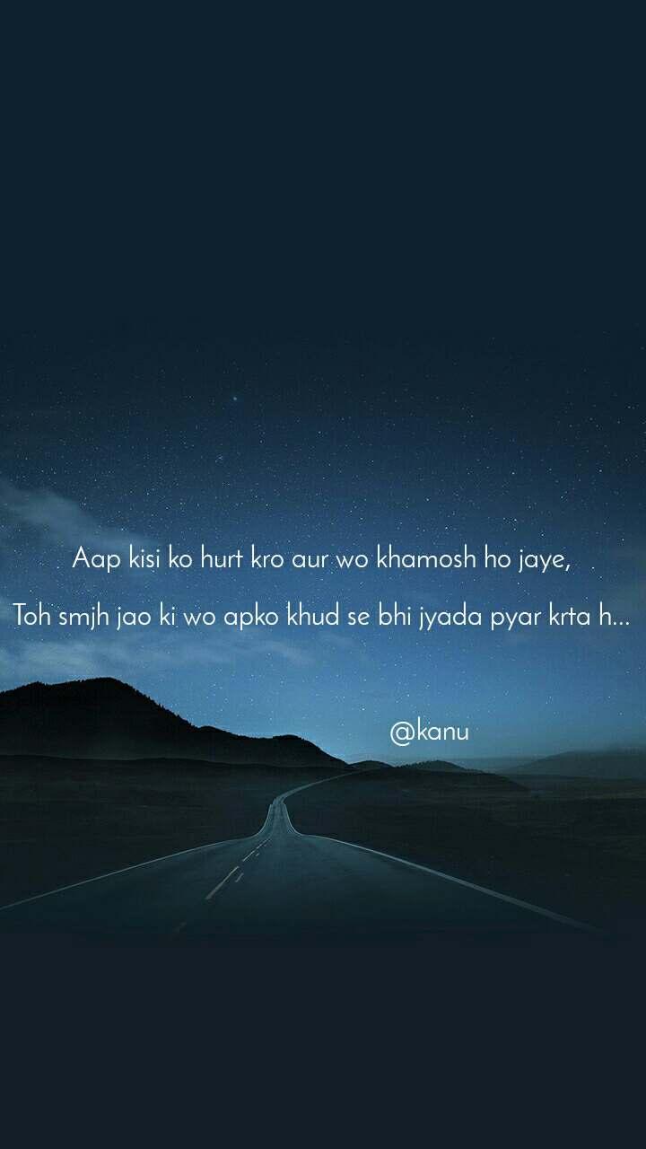 Aap kisi ko hurt kro aur wo khamosh ho jaye,  Toh smjh jao ki wo apko khud se bhi jyada pyar krta h...                                   @kanu