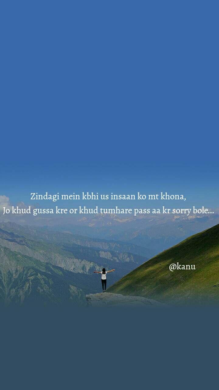 Zindagi mein kbhi us insaan ko mt khona, Jo khud gussa kre or khud tumhare pass aa kr sorry bole...                                                                                      @kanu