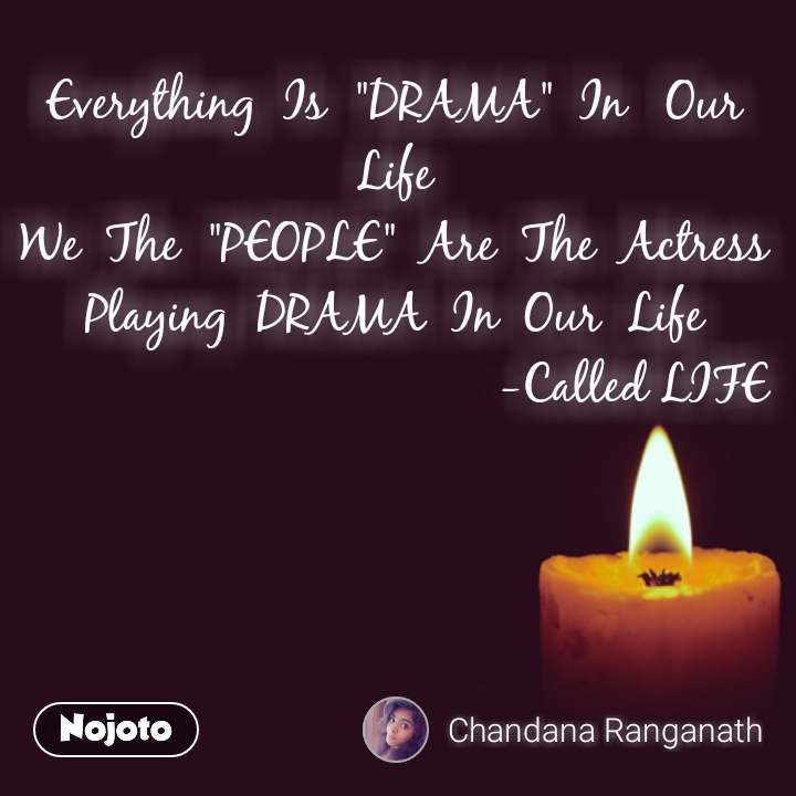 "Everything  Is  ""DRAMA""  In   Our Life We  The  ""PEOPLE""  Are  The  Actress Playing  DRAMA  In  Our  Life                                     -Called LIFE #NojotoQuote"