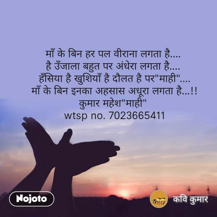 """माँ के बिन हर पल वीराना लगता है....  है उँजाला बहुत पर अंधेरा लगता है....  हँसिया है खुशियाँ है दौलत है पर""""माही"""".... माँ के बिन इनका अहसास अधूरा लगता है...!! कुमार महेश""""माही""""  wtsp no. 7023665411 #NojotoQuote"""