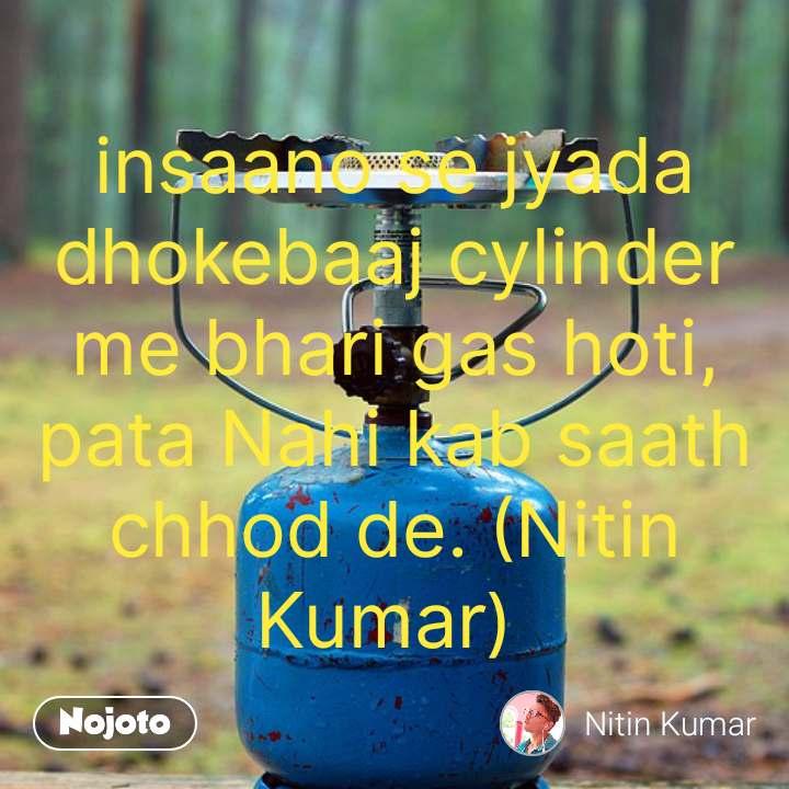 insaano se jyada dhokebaaj cylinder me bhari gas hoti, pata Nahi kab saath chhod de. (Nitin Kumar)  #NojotoQuote