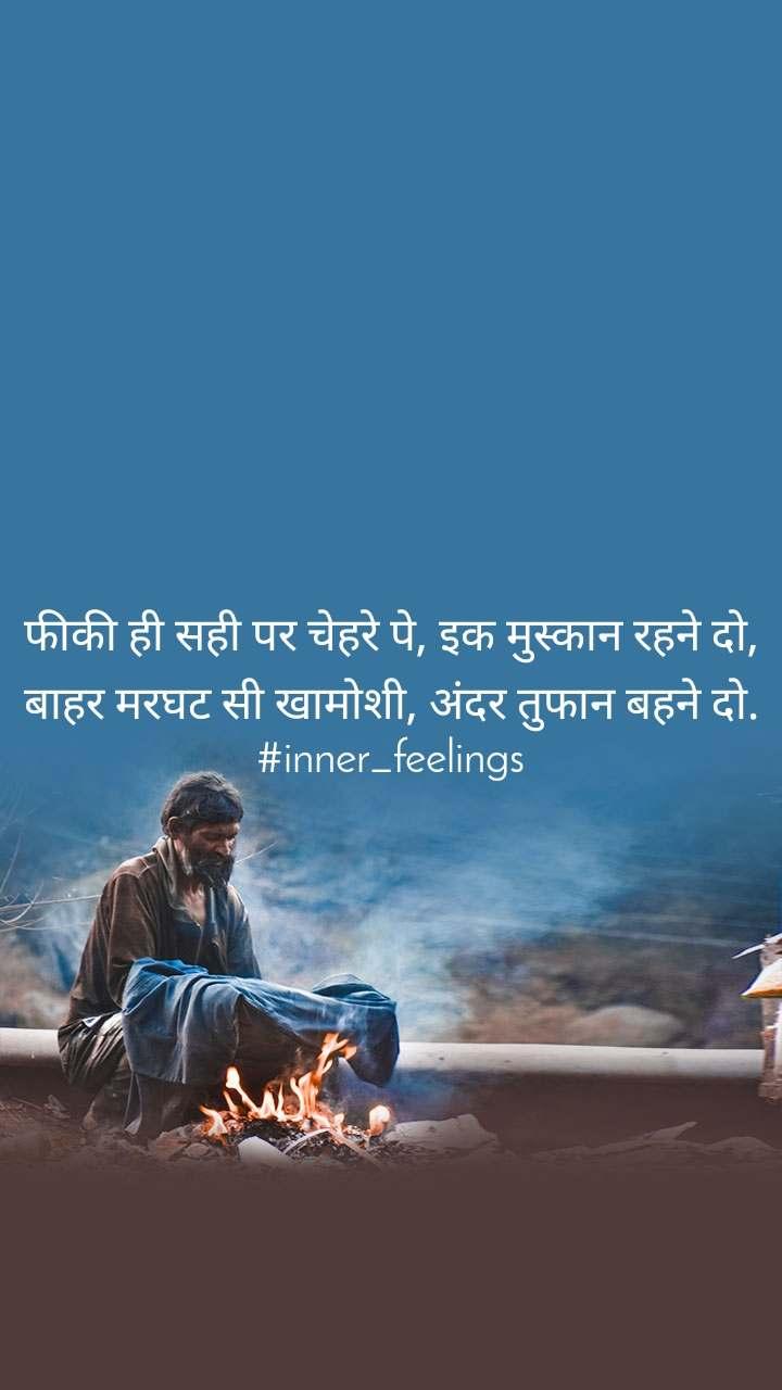 फीकी ही सही पर चेहरे पे, इक मुस्कान रहने दो, बाहर मरघट सी खामोशी, अंदर तुफान बहने दो. #inner_feelings