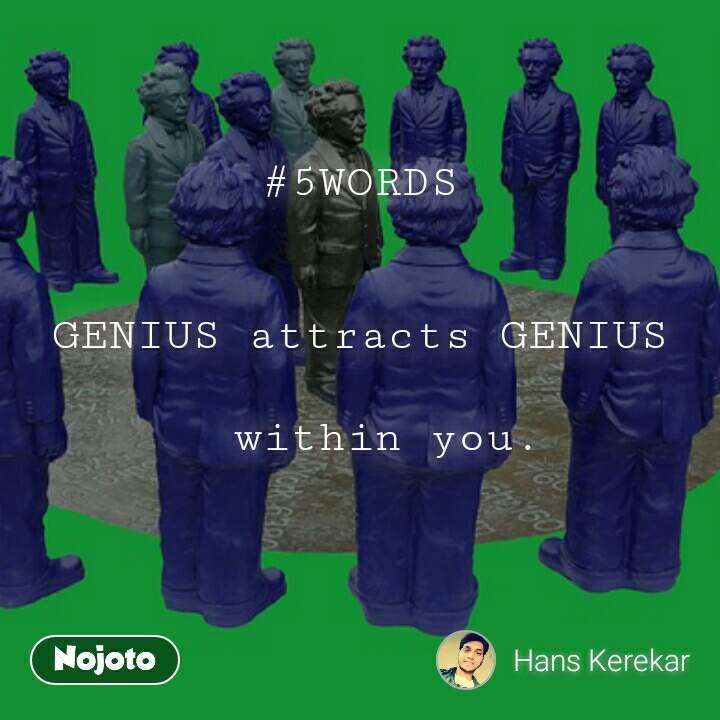 #5WORDS   GENIUS attracts GENIUS    within you.