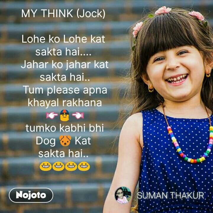 MY THINK (Jock)   Lohe ko Lohe kat  sakta hai....  Jahar ko jahar kat  sakta hai..  Tum please apna khayal rakhana 👉👲👈 tumko kabhi bhi Dog 🐶 Kat  sakta hai..  😀😀😀😀  #NojotoQuote