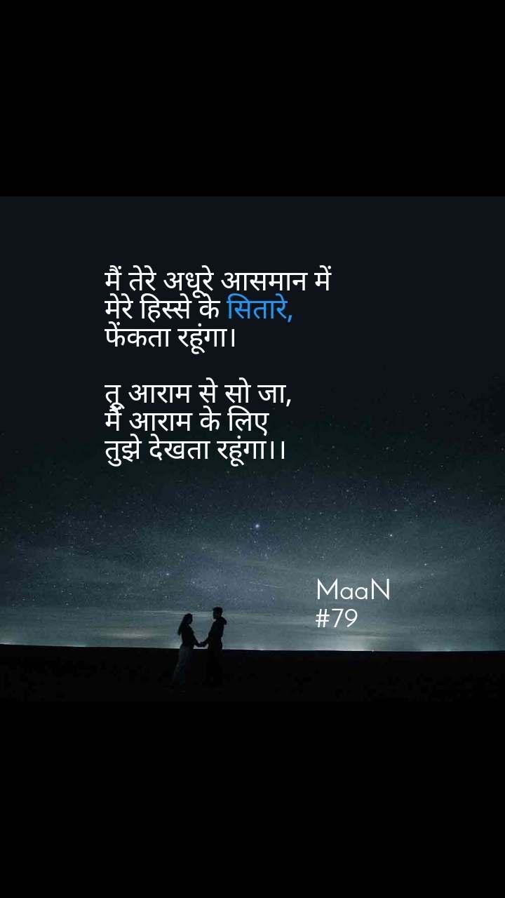 मैं तेरे अधूरे आसमान में मेरे हिस्से के सितारे, फेंकता रहूंगा।  तू आराम से सो जा, मैं आराम के लिए तुझे देखता रहूंगा।।                                                                             MaaN                               #79
