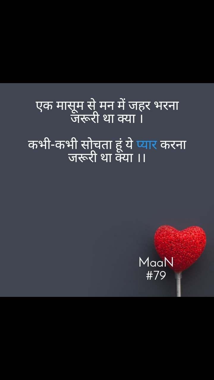 एक मासूम से मन में जहर भरना जरूरी था क्या ।  कभी-कभी सोचता हूं ये प्यार करना जरूरी था क्या ।।                                      MaaN                               #79